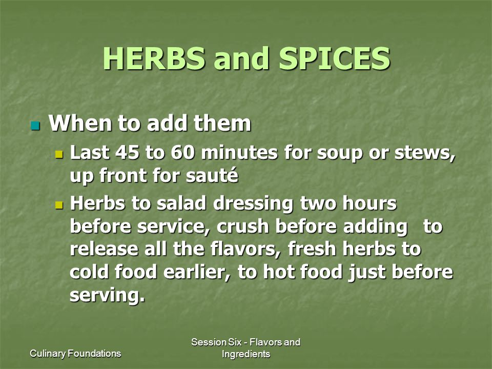 Culinary Foundations Session Six - Flavors and Ingredients HERBS and SPICES When to add them When to add them Last 45 to 60 minutes for soup or stews, up front for sauté Last 45 to 60 minutes for soup or stews, up front for sauté Herbs to salad dressing two hours before service, crush before adding to release all the flavors, fresh herbs to cold food earlier, to hot food just before serving.