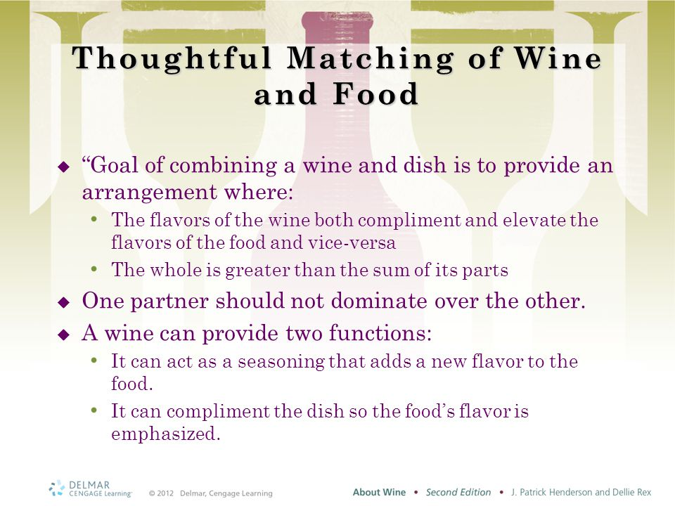 Thoughtful Matching of Wine and Food  Goal of combining a wine and dish is to provide an arrangement where: The flavors of the wine both compliment and elevate the flavors of the food and vice-versa The whole is greater than the sum of its parts  One partner should not dominate over the other.