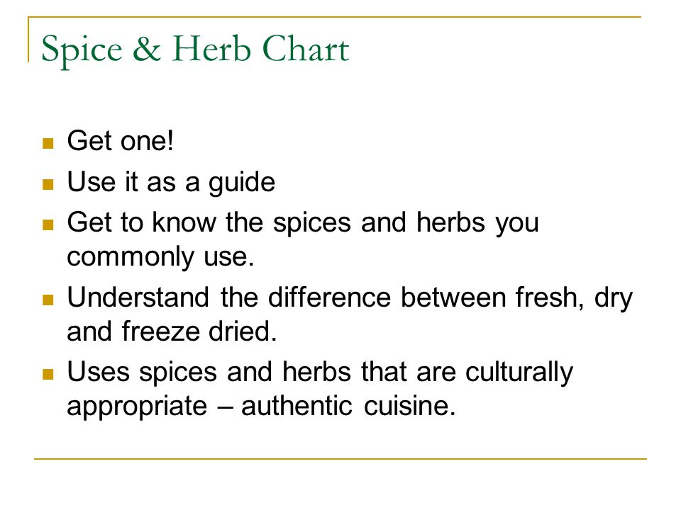 Spice & Herb Chart Get one! Use it as a guide Get to know the spices and herbs you commonly use. Understand the difference between fresh, dry and free