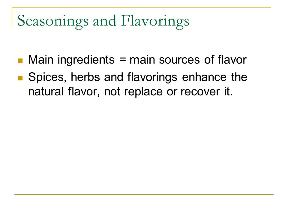 Seasonings and Flavorings Main ingredients = main sources of flavor Spices, herbs and flavorings enhance the natural flavor, not replace or recover it