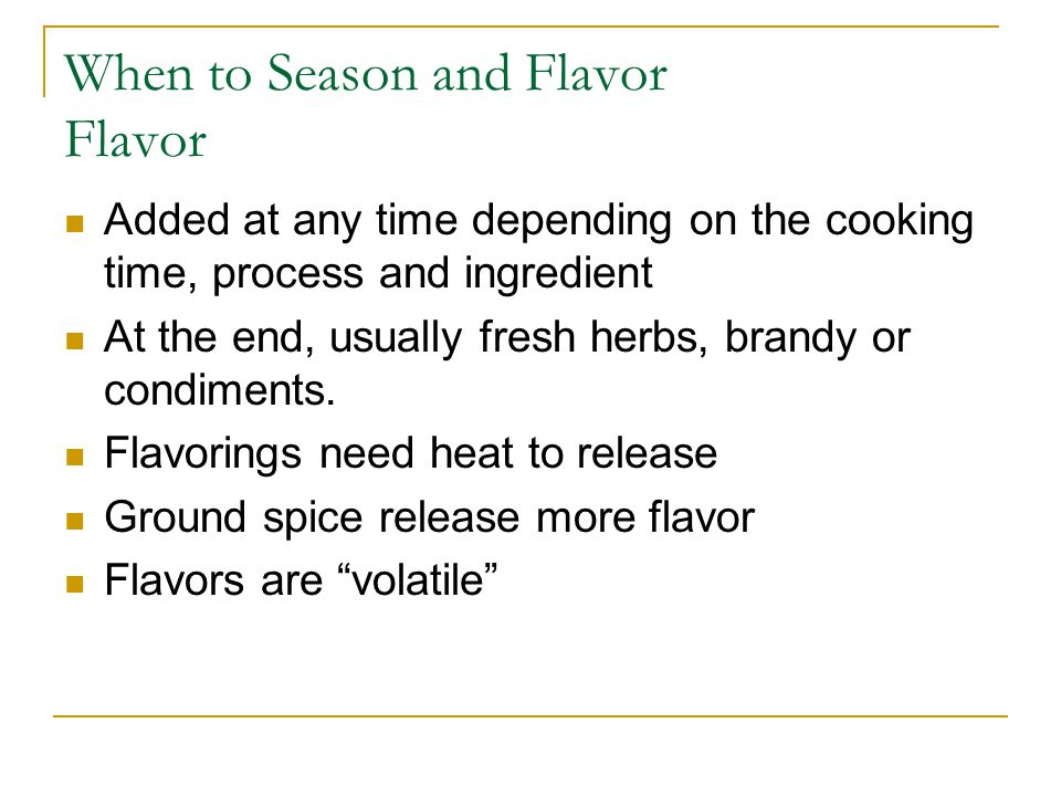 When to Season and Flavor Flavor Added at any time depending on the cooking time, process and ingredient At the end, usually fresh herbs, brandy or condiments.
