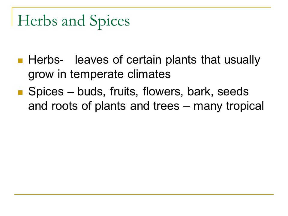 Herbs and Spices Herbs- leaves of certain plants that usually grow in temperate climates Spices – buds, fruits, flowers, bark, seeds and roots of plants and trees – many tropical
