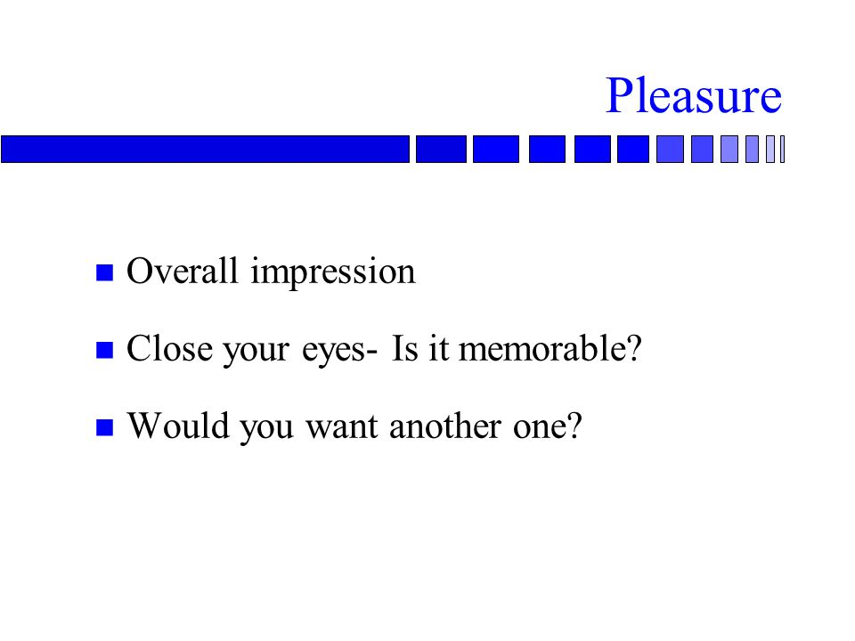 Pleasure n Overall impression n Close your eyes- Is it memorable n Would you want another one