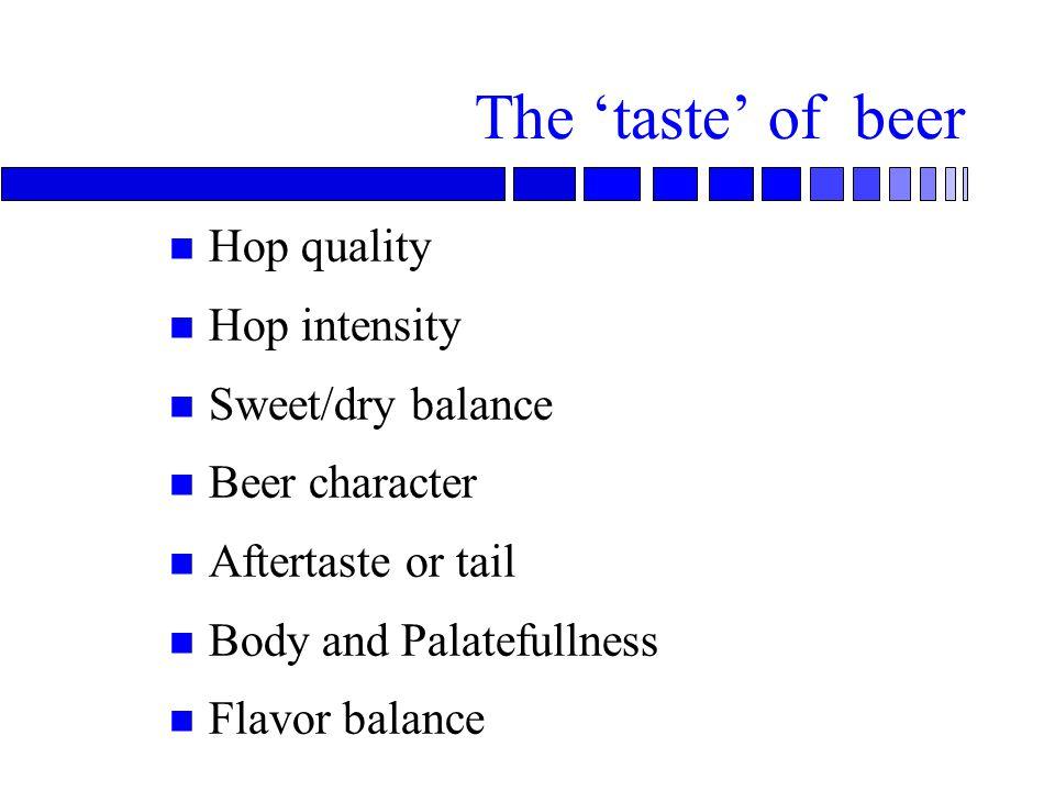 The 'taste' of beer n Hop quality n Hop intensity n Sweet/dry balance n Beer character n Aftertaste or tail n Body and Palatefullness n Flavor balance