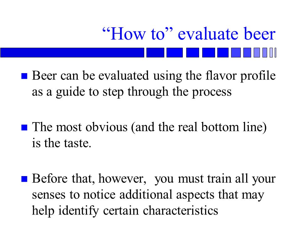 How to evaluate beer n Beer can be evaluated using the flavor profile as a guide to step through the process n The most obvious (and the real bottom line) is the taste.