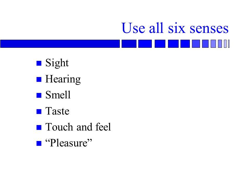 Use all six senses n Sight n Hearing n Smell n Taste n Touch and feel n Pleasure