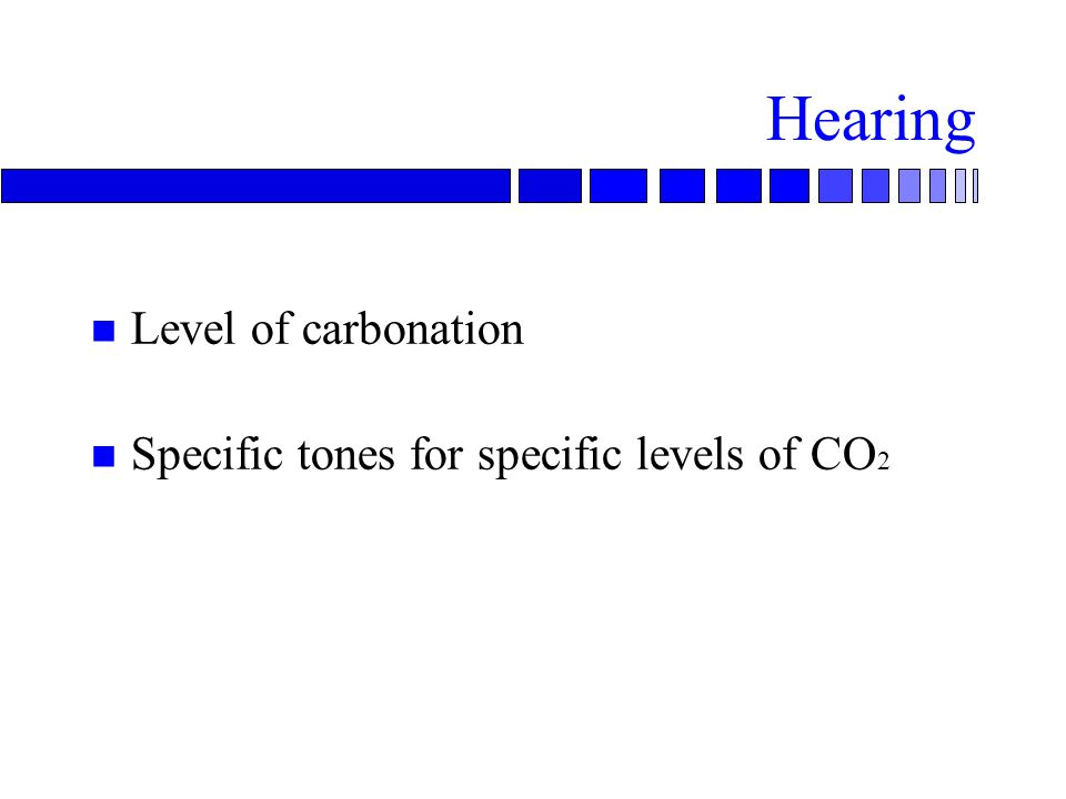 Hearing n Level of carbonation n Specific tones for specific levels of CO 2