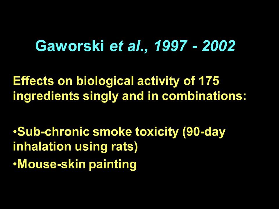 Gaworski et al., 1997 - 2002 Effects on biological activity of 175 ingredients singly and in combinations: Sub-chronic smoke toxicity (90-day inhalation using rats) Mouse-skin painting