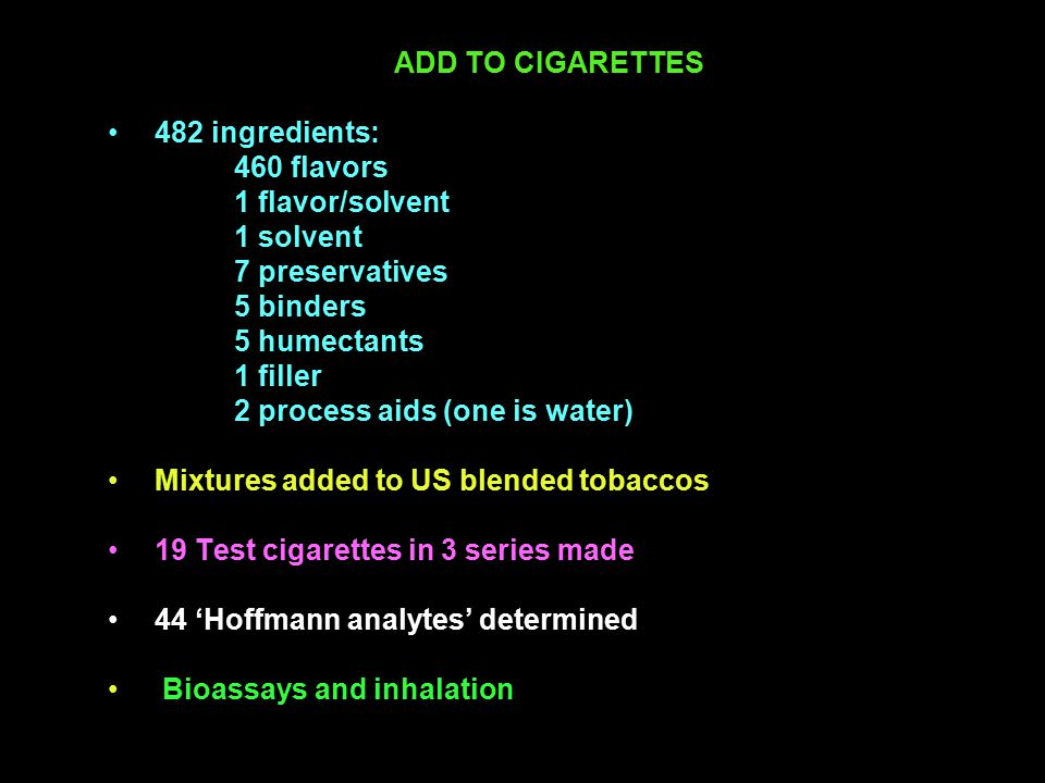 ADD TO CIGARETTES 482 ingredients: 460 flavors 1 flavor/solvent 1 solvent 7 preservatives 5 binders 5 humectants 1 filler 2 process aids (one is water) Mixtures added to US blended tobaccos 19 Test cigarettes in 3 series made 44 'Hoffmann analytes' determined Bioassays and inhalation