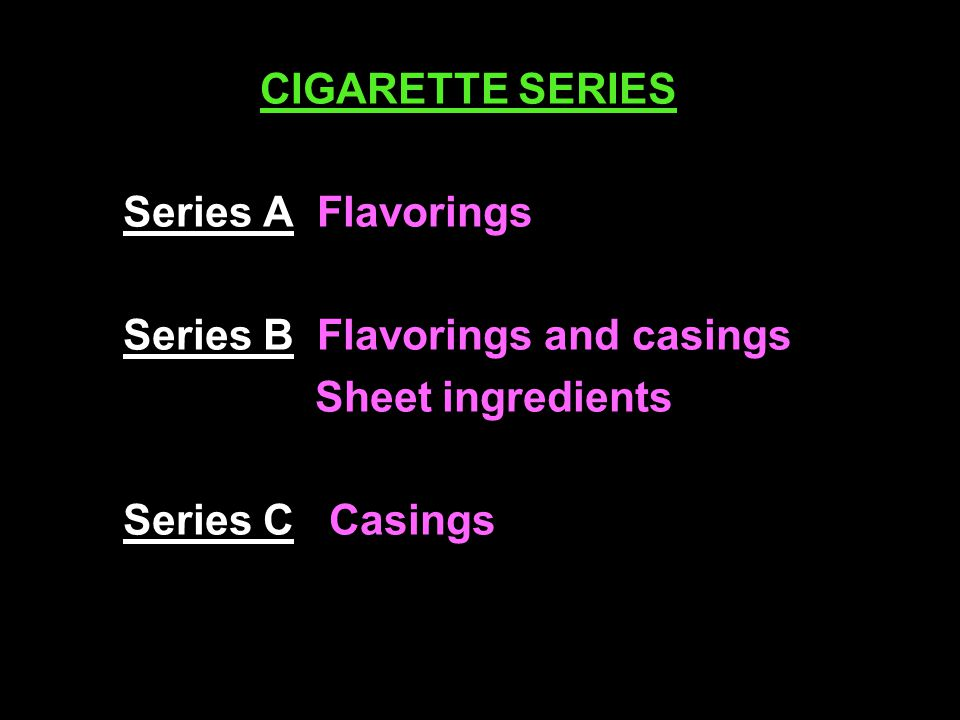 CIGARETTE SERIES Series A Flavorings Series B Flavorings and casings Sheet ingredients Series C Casings