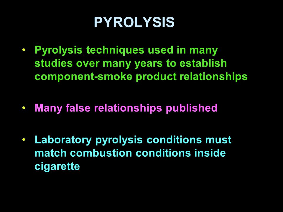 PYROLYSIS Pyrolysis techniques used in many studies over many years to establish component-smoke product relationships Many false relationships published Laboratory pyrolysis conditions must match combustion conditions inside cigarette