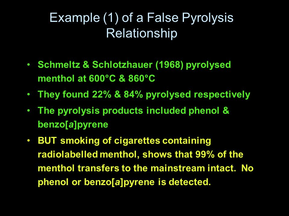 Example (1) of a False Pyrolysis Relationship Schmeltz & Schlotzhauer (1968) pyrolysed menthol at 600°C & 860°C They found 22% & 84% pyrolysed respectively The pyrolysis products included phenol & benzo[a]pyrene BUT smoking of cigarettes containing radiolabelled menthol, shows that 99% of the menthol transfers to the mainstream intact.
