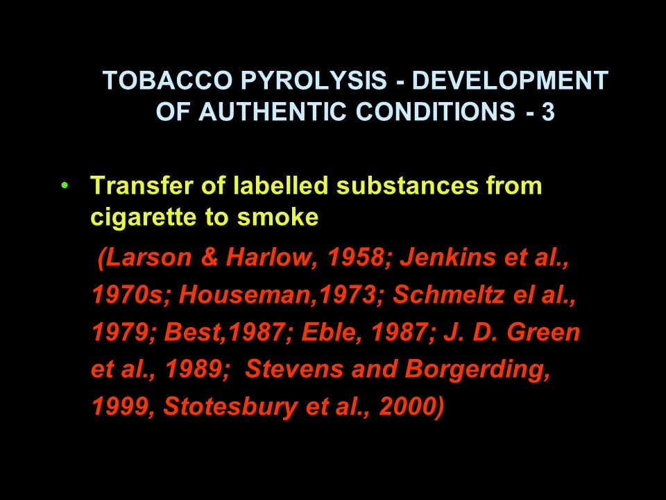 TOBACCO PYROLYSIS - DEVELOPMENT OF AUTHENTIC CONDITIONS - 3 Transfer of labelled substances from cigarette to smoke (Larson & Harlow, 1958; Jenkins et al., 1970s; Houseman,1973; Schmeltz el al., 1979; Best,1987; Eble, 1987; J.