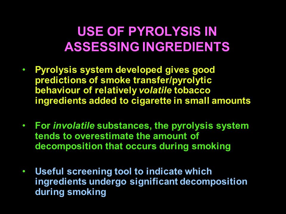 USE OF PYROLYSIS IN ASSESSING INGREDIENTS Pyrolysis system developed gives good predictions of smoke transfer/pyrolytic behaviour of relatively volatile tobacco ingredients added to cigarette in small amounts For involatile substances, the pyrolysis system tends to overestimate the amount of decomposition that occurs during smoking Useful screening tool to indicate which ingredients undergo significant decomposition during smoking
