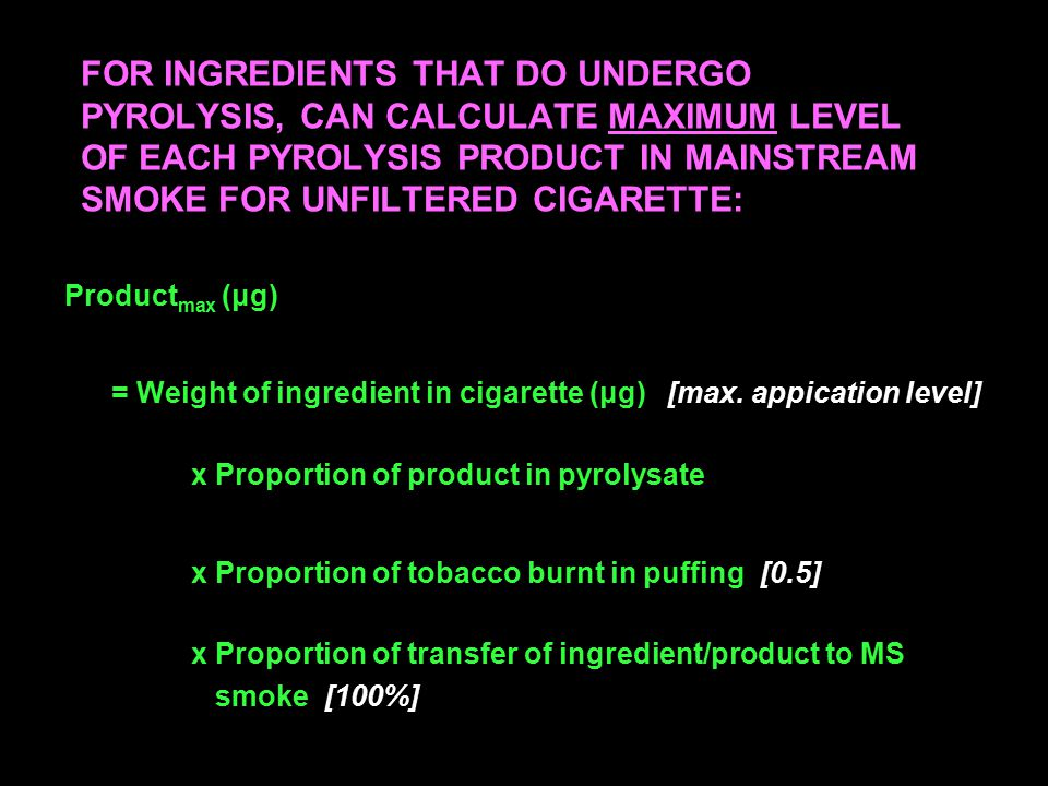 FOR INGREDIENTS THAT DO UNDERGO PYROLYSIS, CAN CALCULATE MAXIMUM LEVEL OF EACH PYROLYSIS PRODUCT IN MAINSTREAM SMOKE FOR UNFILTERED CIGARETTE: Product max (μg) = Weight of ingredient in cigarette (μg) [max.