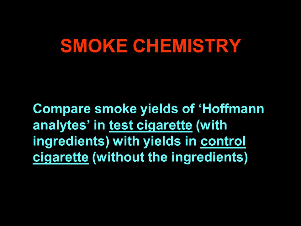 SMOKE CHEMISTRY Compare smoke yields of 'Hoffmann analytes' in test cigarette (with ingredients) with yields in control cigarette (without the ingredients)