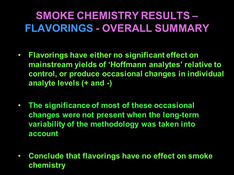 SMOKE CHEMISTRY RESULTS – FLAVORINGS - OVERALL SUMMARY Flavorings have either no significant effect on mainstream yields of 'Hoffmann analytes' relative to control, or produce occasional changes in individual analyte levels (+ and -) The significance of most of these occasional changes were not present when the long-term variability of the methodology was taken into account Conclude that flavorings have no effect on smoke chemistry