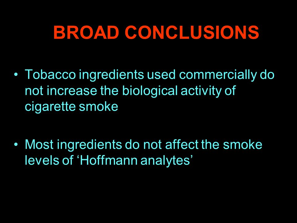 BROAD CONCLUSIONS Tobacco ingredients used commercially do not increase the biological activity of cigarette smoke Most ingredients do not affect the smoke levels of 'Hoffmann analytes'