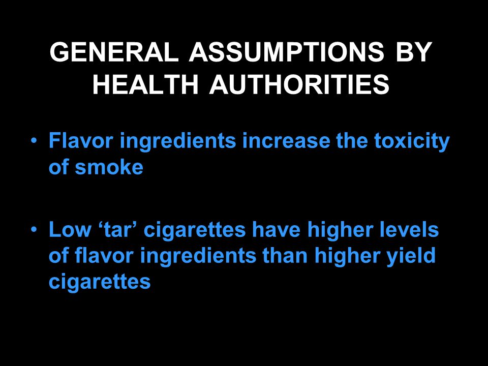 GENERAL ASSUMPTIONS BY HEALTH AUTHORITIES Flavor ingredients increase the toxicity of smoke Low 'tar' cigarettes have higher levels of flavor ingredients than higher yield cigarettes