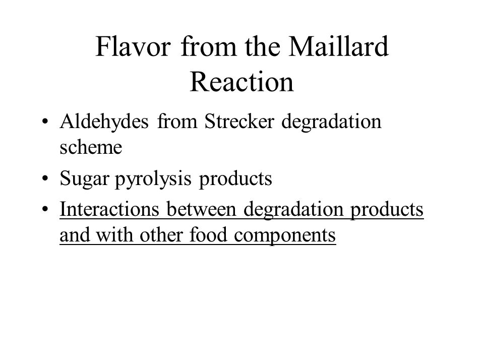 Flavor from the Maillard Reaction Aldehydes from Strecker degradation scheme Sugar pyrolysis products Interactions between degradation products and with other food components