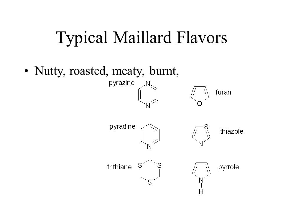 Typical Maillard Flavors Nutty, roasted, meaty, burnt,