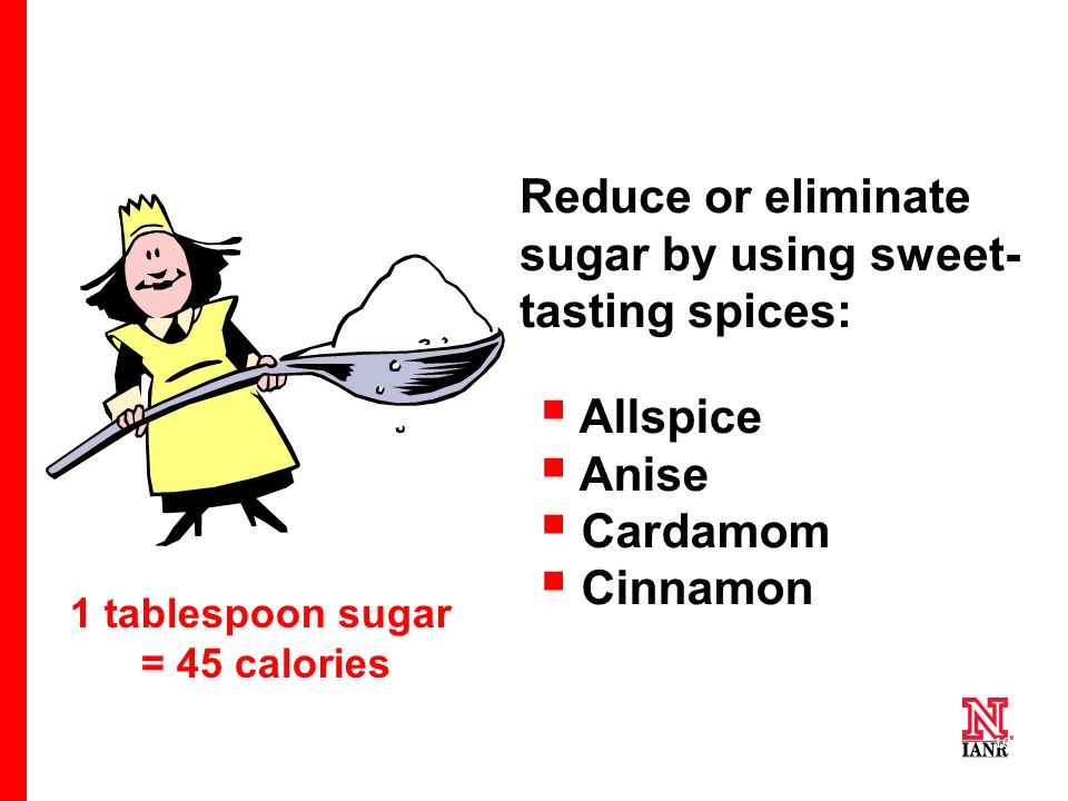 10 1 tablespoon sugar = 45 calories Reduce or eliminate sugar by using sweet- tasting spices:  Allspice  Anise  Cardamom  Cinnamon Cloves Ginger Mace Nutmeg