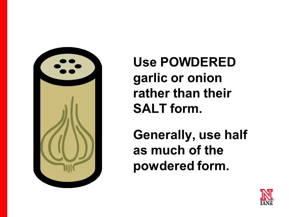 13 Use POWDERED garlic or onion rather than their SALT form.
