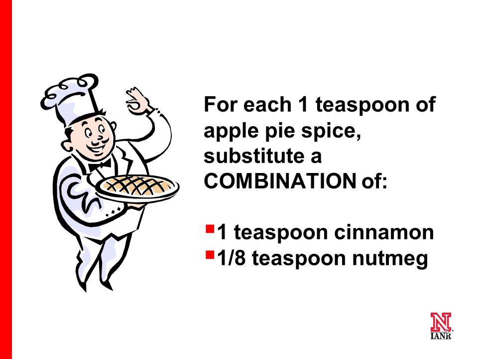 34 For each 1 teaspoon of apple pie spice, substitute a COMBINATION of:  1 teaspoon cinnamon  1/8 teaspoon nutmeg