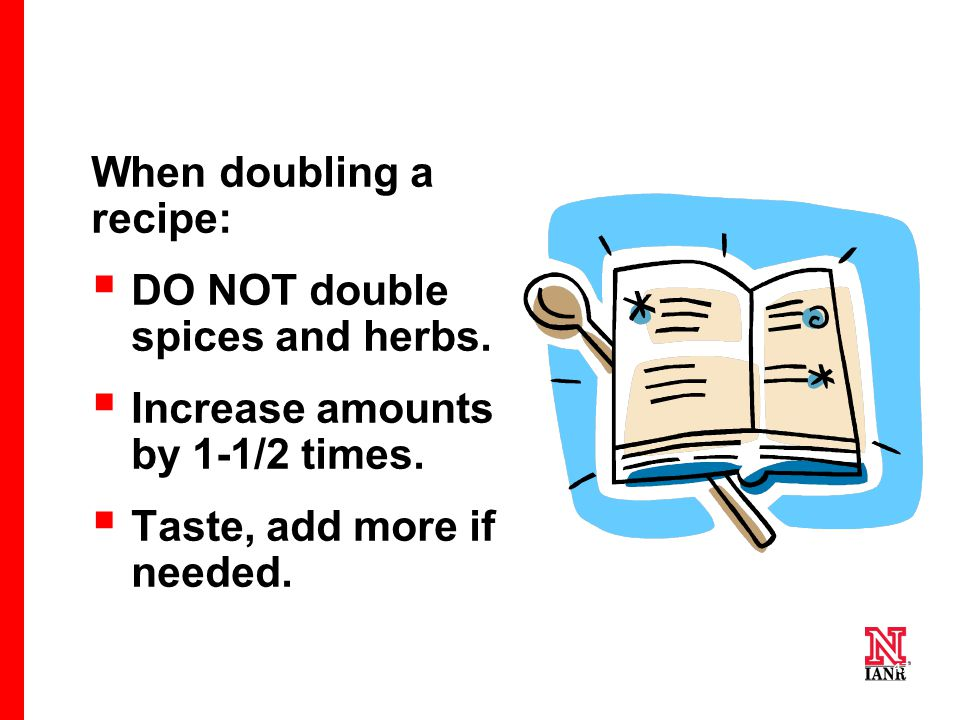 47 When doubling a recipe:  DO NOT double spices and herbs.