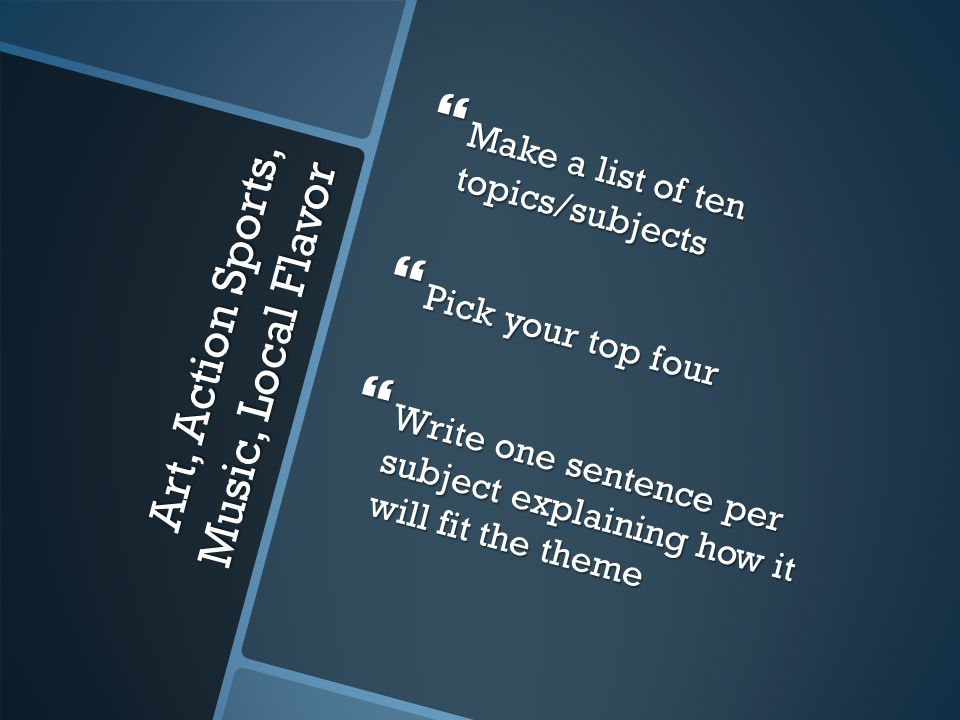 Art, Action Sports, Music, Local Flavor  Make a list of ten topics/subjects  Pick your top four  Write one sentence per subject explaining how it will fit the theme
