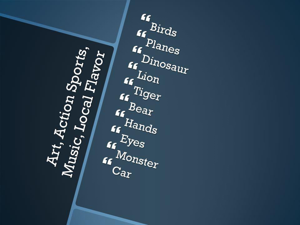Art, Action Sports, Music, Local Flavor  Birds  Planes  Dinosaur  Lion  Tiger  Bear  Hands  Eyes  Monster  Car