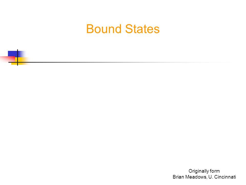 originally from B.Meadows, U. Cincinnati What is a Bound State.