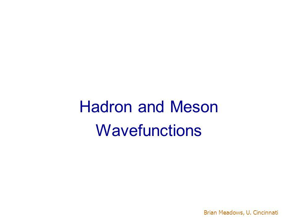 Brian Meadows, U. Cincinnati Hadron and Meson Wavefunctions