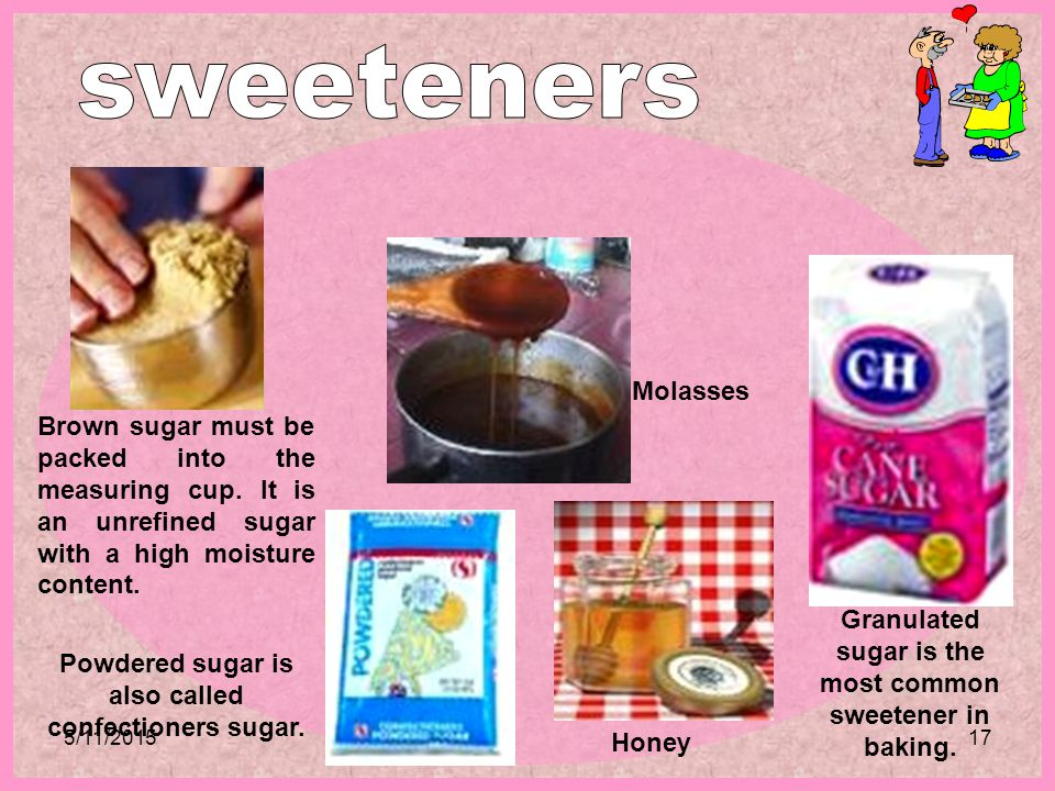 5/11/201517 Brown sugar must be packed into the measuring cup. It is an unrefined sugar with a high moisture content. Granulated sugar is the most com