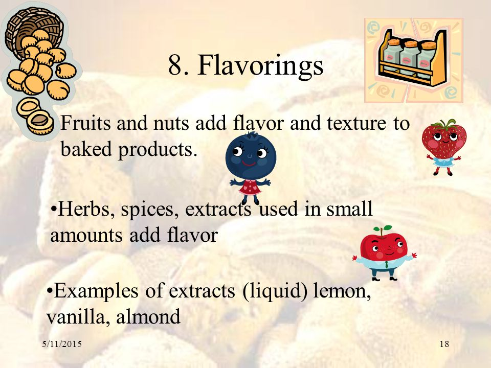 5/11/201518 8. Flavorings Fruits and nuts add flavor and texture to baked products. Examples of extracts (liquid) lemon, vanilla, almond Herbs, spices