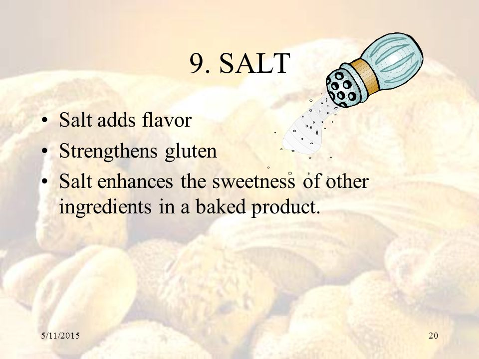 5/11/201520 9. SALT Salt adds flavor Strengthens gluten Salt enhances the sweetness of other ingredients in a baked product.