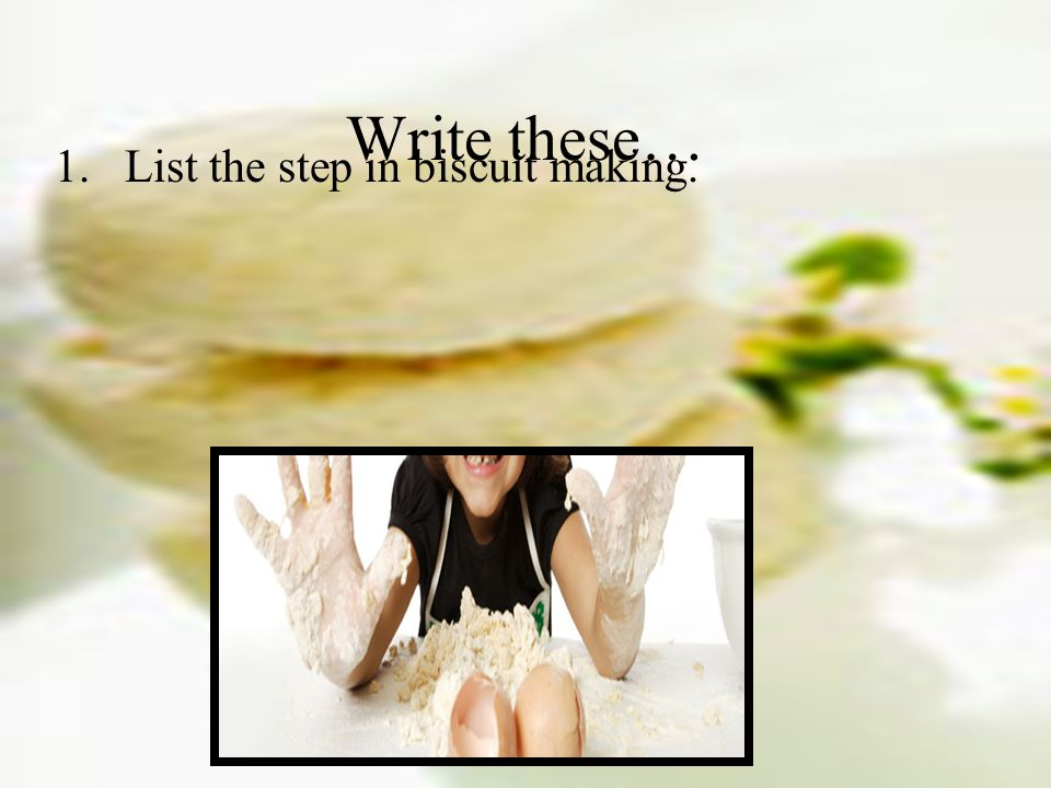 1.List the step in biscuit making. Write these…