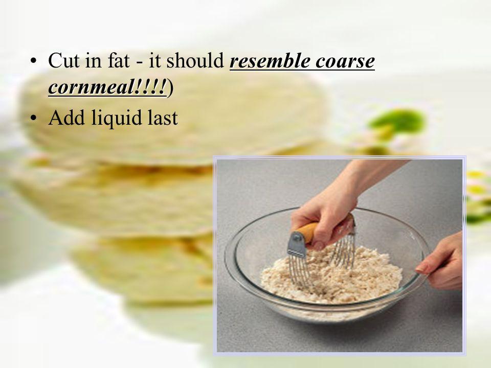 resemble coarse cornmeal!!!!Cut in fat - it should resemble coarse cornmeal!!!!) Add liquid last