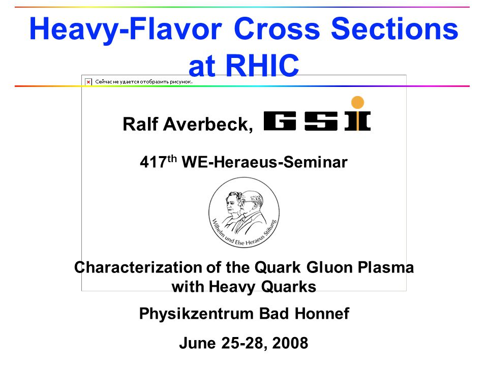 417 th WE-Heraeus-Seminar Characterization of the Quark Gluon Plasma with Heavy Quarks Physikzentrum Bad Honnef June 25-28, 2008 Ralf Averbeck, Heavy-Flavor Cross Sections at RHIC