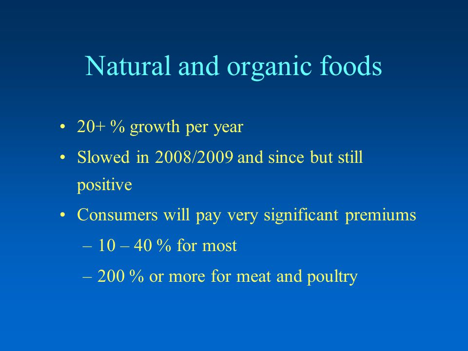 Natural and organic foods 20+ % growth per year Slowed in 2008/2009 and since but still positive Consumers will pay very significant premiums –10 – 40 % for most –200 % or more for meat and poultry
