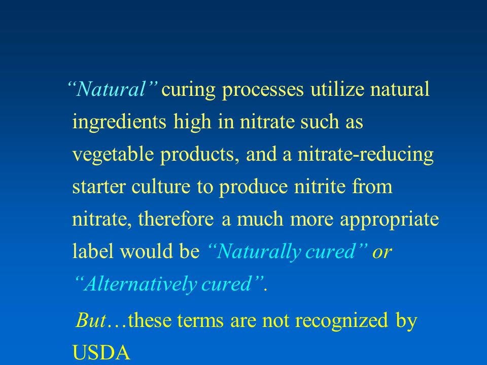 Natural curing processes utilize natural ingredients high in nitrate such as vegetable products, and a nitrate-reducing starter culture to produce nitrite from nitrate, therefore a much more appropriate label would be Naturally cured or Alternatively cured .