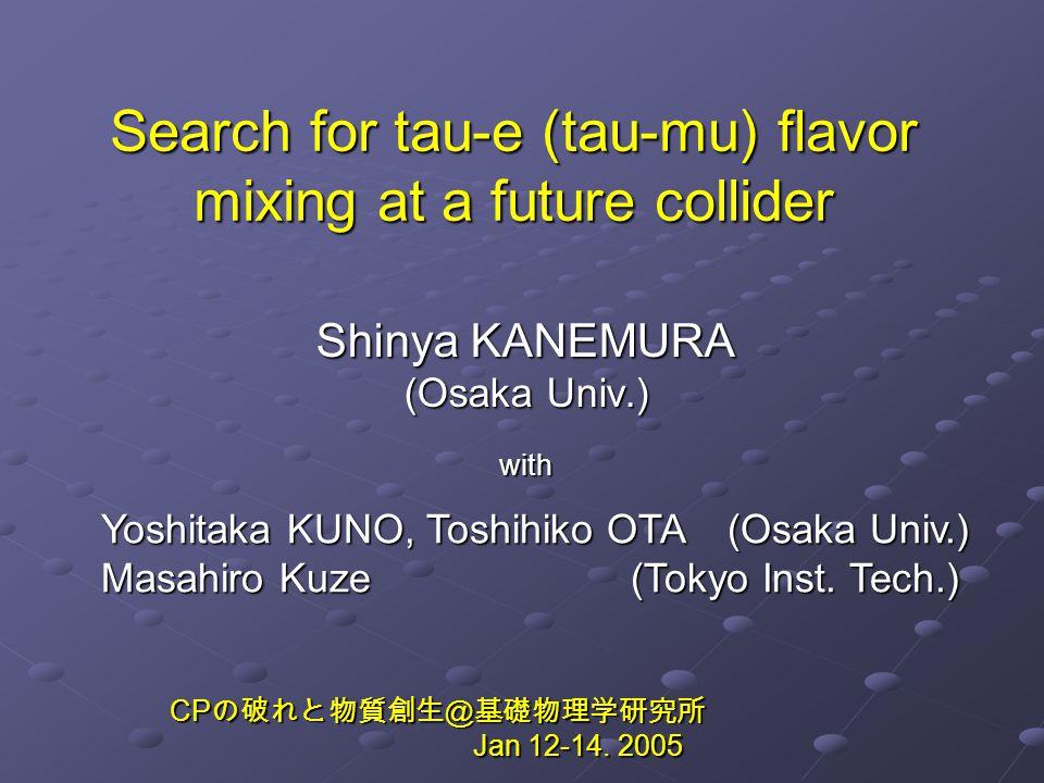 Search for tau-e (tau-mu) flavor mixing at a future collider Shinya KANEMURA (Osaka Univ.) with Yoshitaka KUNO, Toshihiko OTA (Osaka Univ.) Masahiro Kuze (Tokyo Inst.