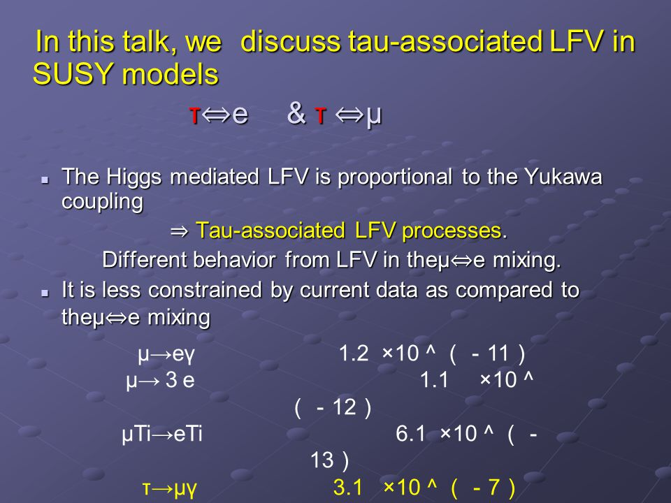 In this talk, we discuss tau-associated LFV in SUSY models In this talk, we discuss tau-associated LFV in SUSY models τ ⇔ e & τ ⇔ μ τ ⇔ e & τ ⇔ μ The Higgs mediated LFV is proportional to the Yukawa coupling The Higgs mediated LFV is proportional to the Yukawa coupling ⇒ Tau-associated LFV processes.