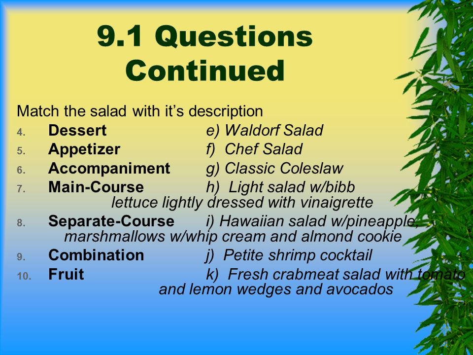 9.1 Questions Continued Match the salad with it's description 4. Desserte) Waldorf Salad 5. Appetizerf) Chef Salad 6. Accompanimentg) Classic Coleslaw