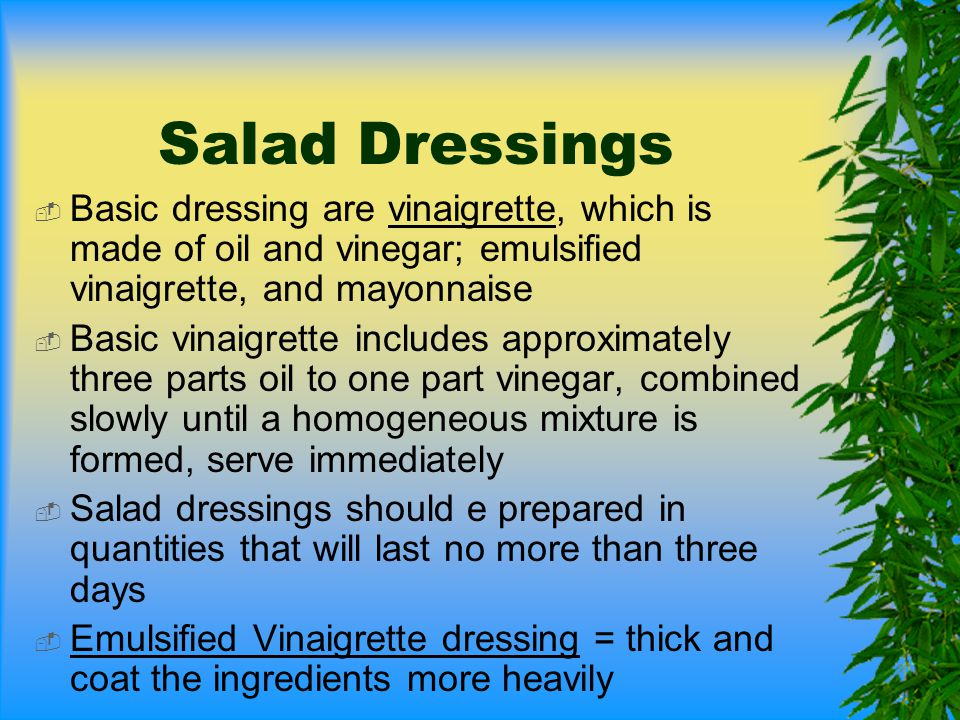Salad Dressings  Basic dressing are vinaigrette, which is made of oil and vinegar; emulsified vinaigrette, and mayonnaise  Basic vinaigrette include