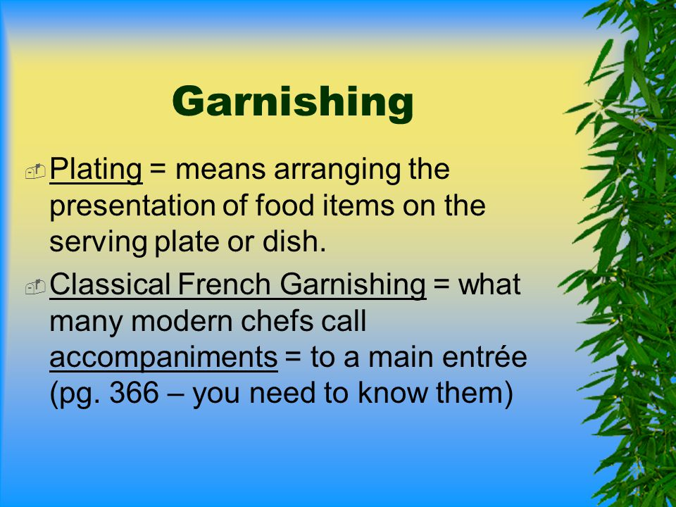 Garnishing  Plating = means arranging the presentation of food items on the serving plate or dish.  Classical French Garnishing = what many modern c