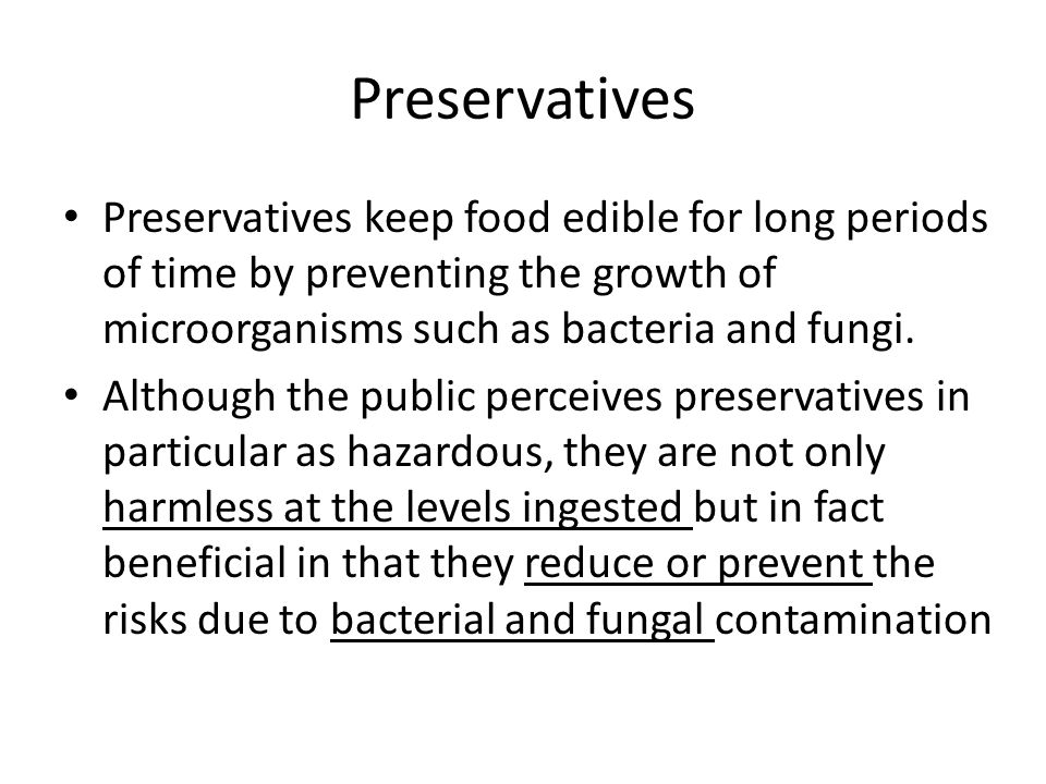 Preservatives Preservatives keep food edible for long periods of time by preventing the growth of microorganisms such as bacteria and fungi.