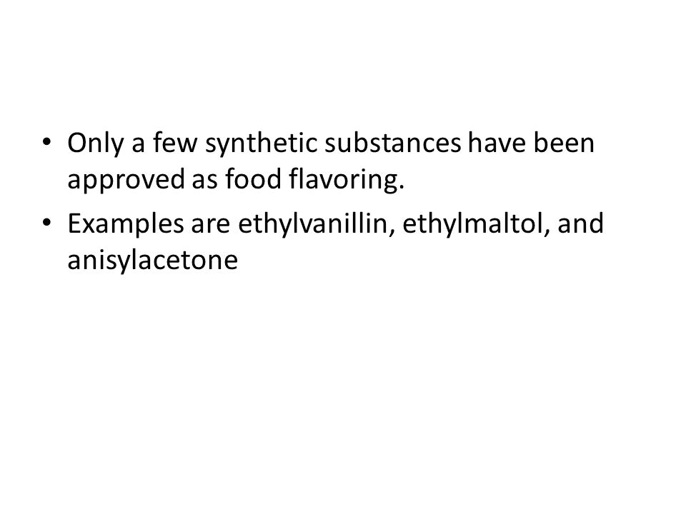 Only a few synthetic substances have been approved as food flavoring.