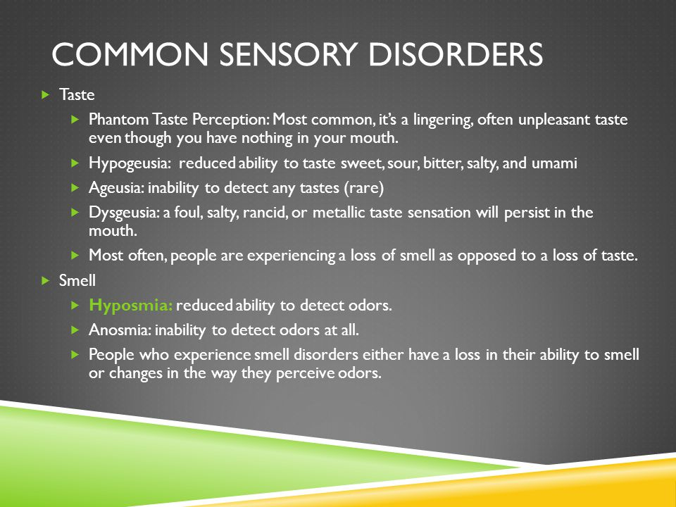 COMMON SENSORY DISORDERS  Taste  Phantom Taste Perception: Most common, it's a lingering, often unpleasant taste even though you have nothing in your mouth.