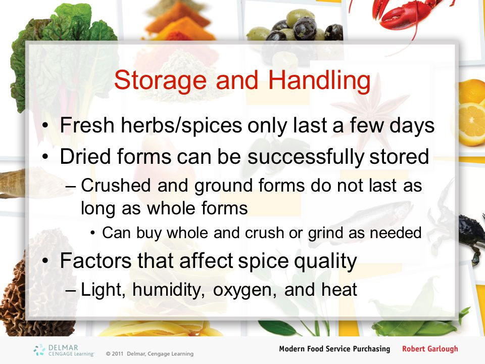 Storage and Handling Fresh herbs/spices only last a few days Dried forms can be successfully stored –Crushed and ground forms do not last as long as whole forms Can buy whole and crush or grind as needed Factors that affect spice quality –Light, humidity, oxygen, and heat